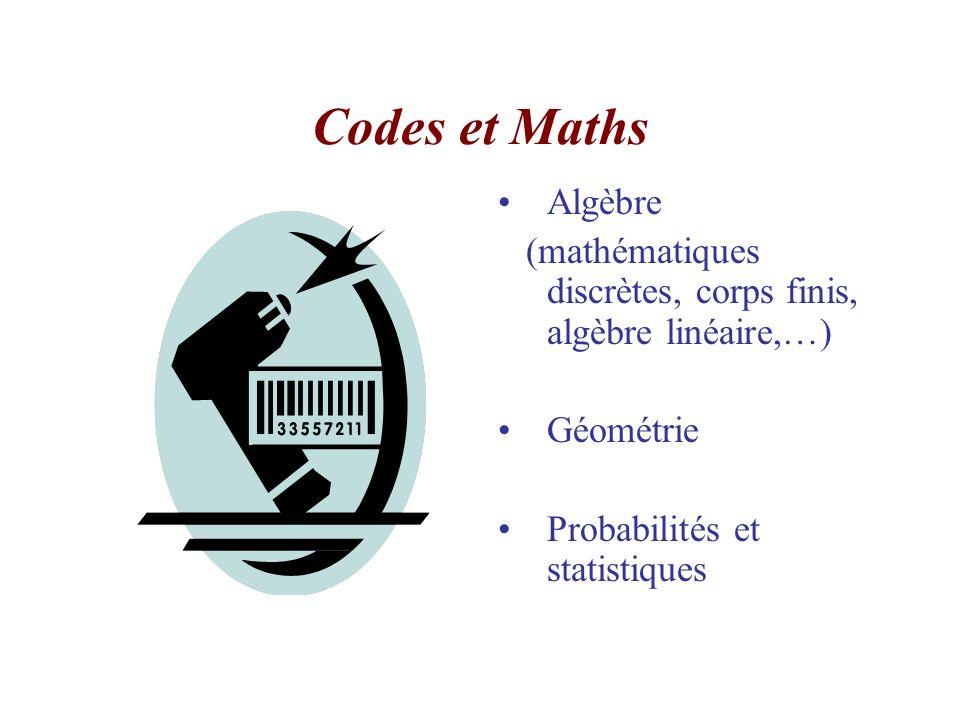 Codes et Maths Algèbre (mathématiques discrètes, corps finis, algèbre linéaire,…) Géométrie Probabilités et statistiques