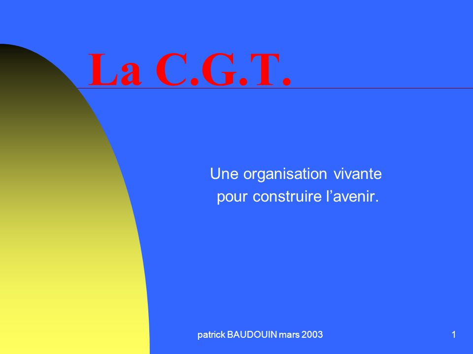 patrick BAUDOUIN mars 20031 La C.G.T. Une organisation vivante pour construire lavenir.