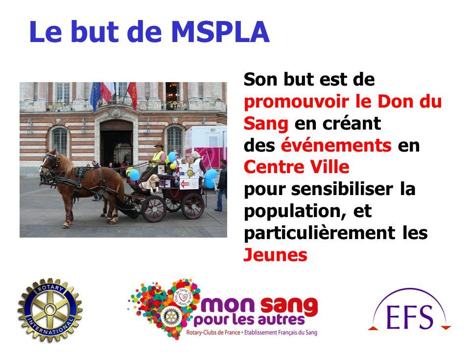 Le but de MSPLA Son but est de promouvoir le Don du Sang en créant des événements en Centre Ville pour sensibiliser la population, et particulièrement les Jeunes