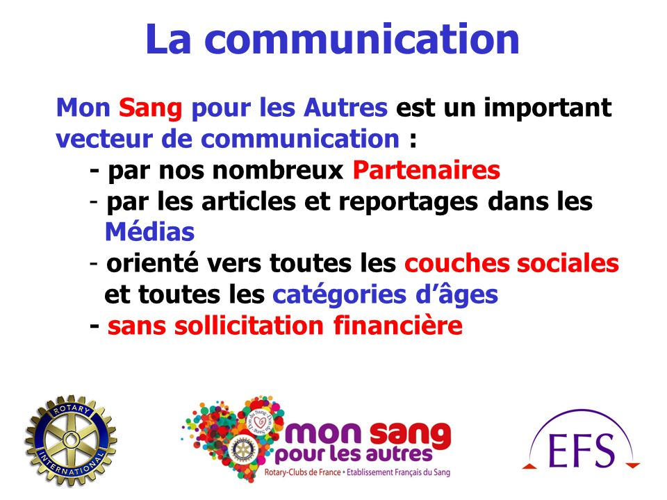 La communication Mon Sang pour les Autres est un important vecteur de communication : - par nos nombreux Partenaires - par les articles et reportages dans les Médias - orienté vers toutes les couches sociales et toutes les catégories dâges - sans sollicitation financière