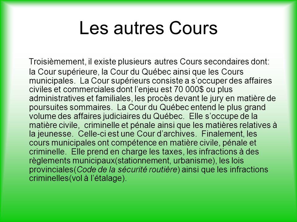 Les autres Cours Troisièmement, il existe plusieurs autres Cours secondaires dont: la Cour supérieure, la Cour du Québec ainsi que les Cours municipales.