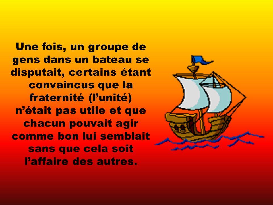 Une fois, un groupe de gens dans un bateau se disputait, certains étant convaincus que la fraternité (lunité) nétait pas utile et que chacun pouvait agir comme bon lui semblait sans que cela soit laffaire des autres.