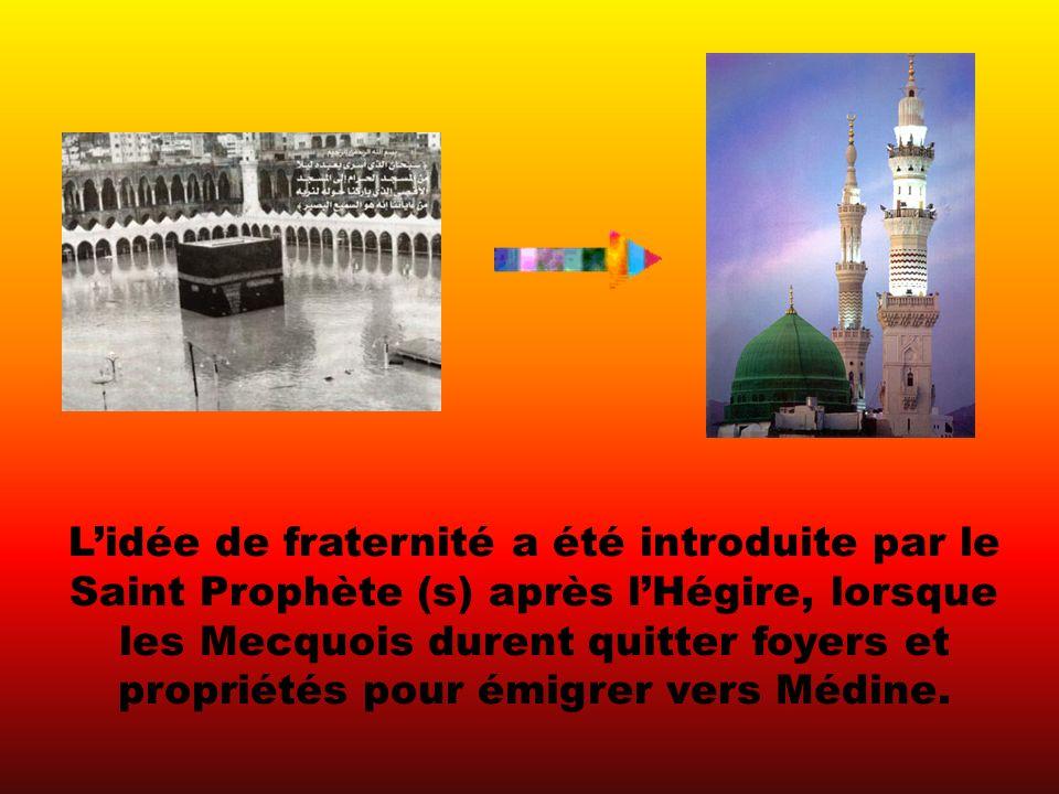 Lidée de fraternité a été introduite par le Saint Prophète (s) après lHégire, lorsque les Mecquois durent quitter foyers et propriétés pour émigrer vers Médine.