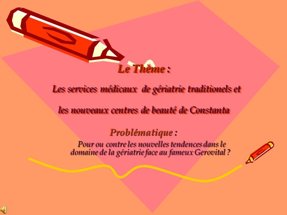 Le Thème : Les services médicaux de gériatrie traditionels et les nouveaux centres de beauté de Constanta Problématique : Pour ou contre les nouvelles tendences dans le domaine de la gériatrie face au fameux Gerovital