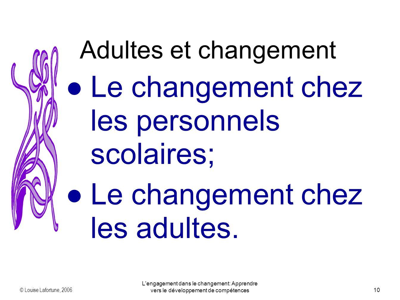 © Louise Lafortune, 2006 L engagement dans le changement: Apprendre vers le développement de compétences10 Le changement chez les personnels scolaires; Le changement chez les adultes.