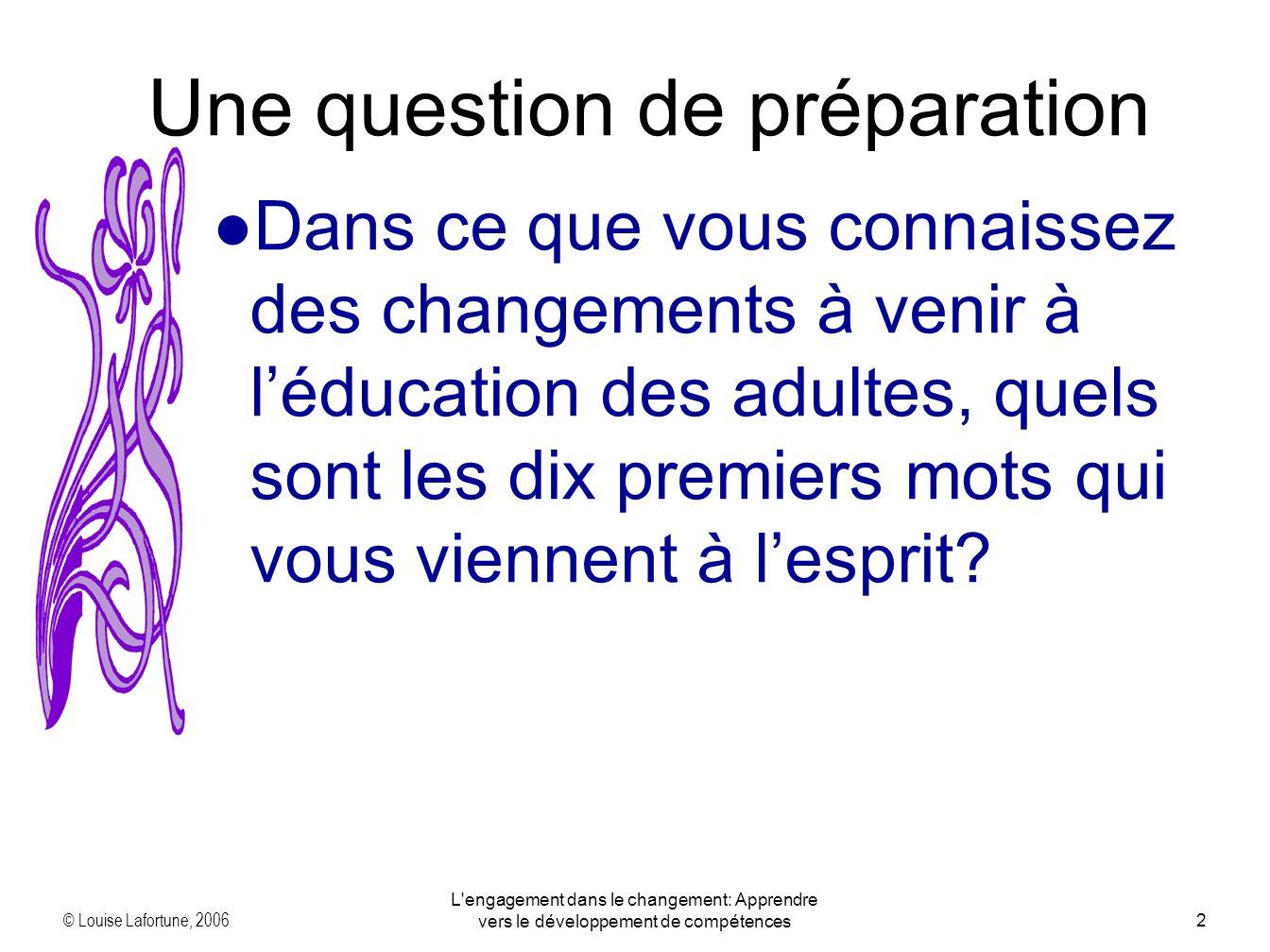 © Louise Lafortune, 2006 L engagement dans le changement: Apprendre vers le développement de compétences2 Une question de préparation Dans ce que vous connaissez des changements à venir à léducation des adultes, quels sont les dix premiers mots qui vous viennent à lesprit