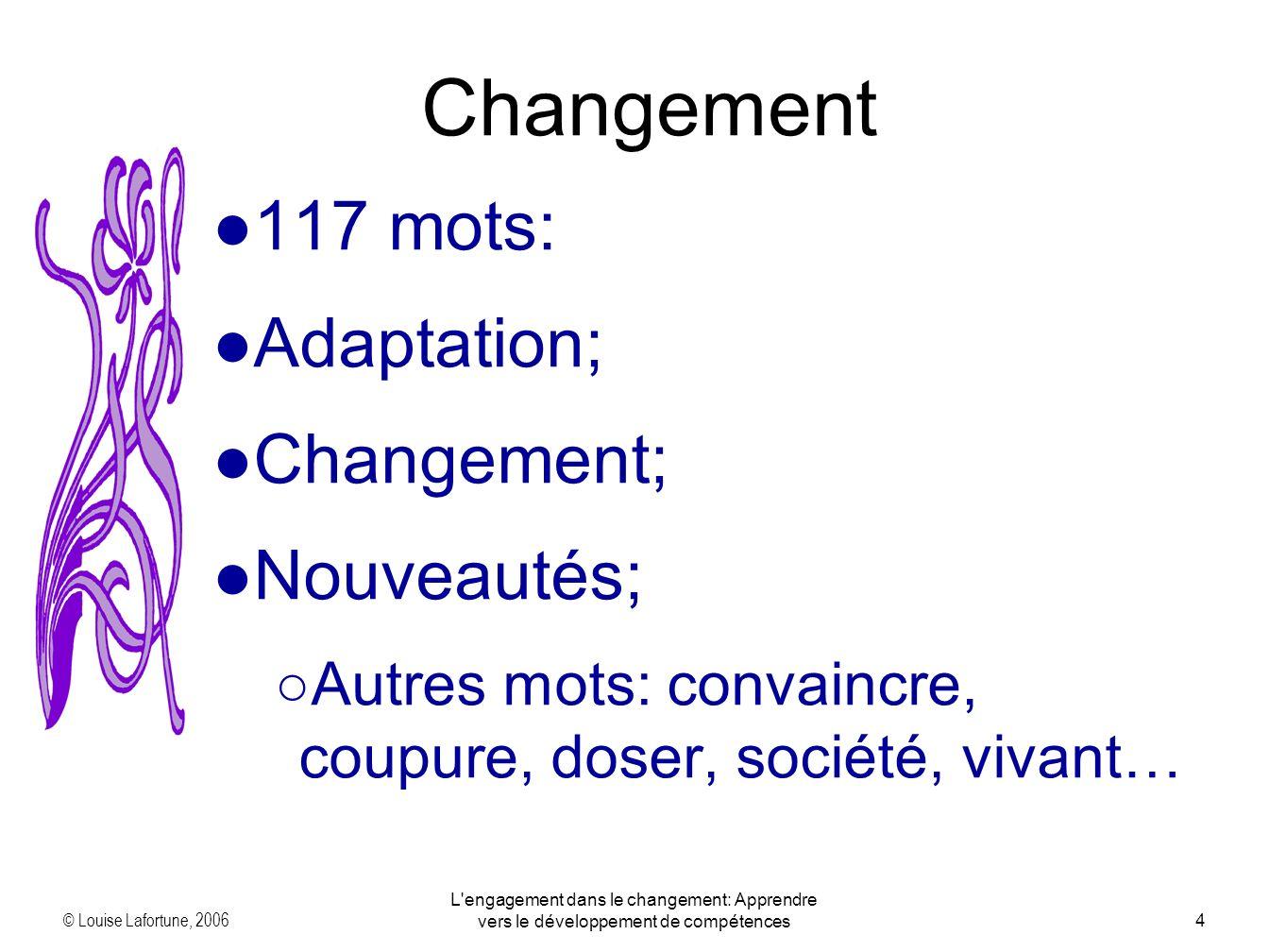 © Louise Lafortune, 2006 L engagement dans le changement: Apprendre vers le développement de compétences4 Changement 117 mots: Adaptation; Changement; Nouveautés; Autres mots: convaincre, coupure, doser, société, vivant…