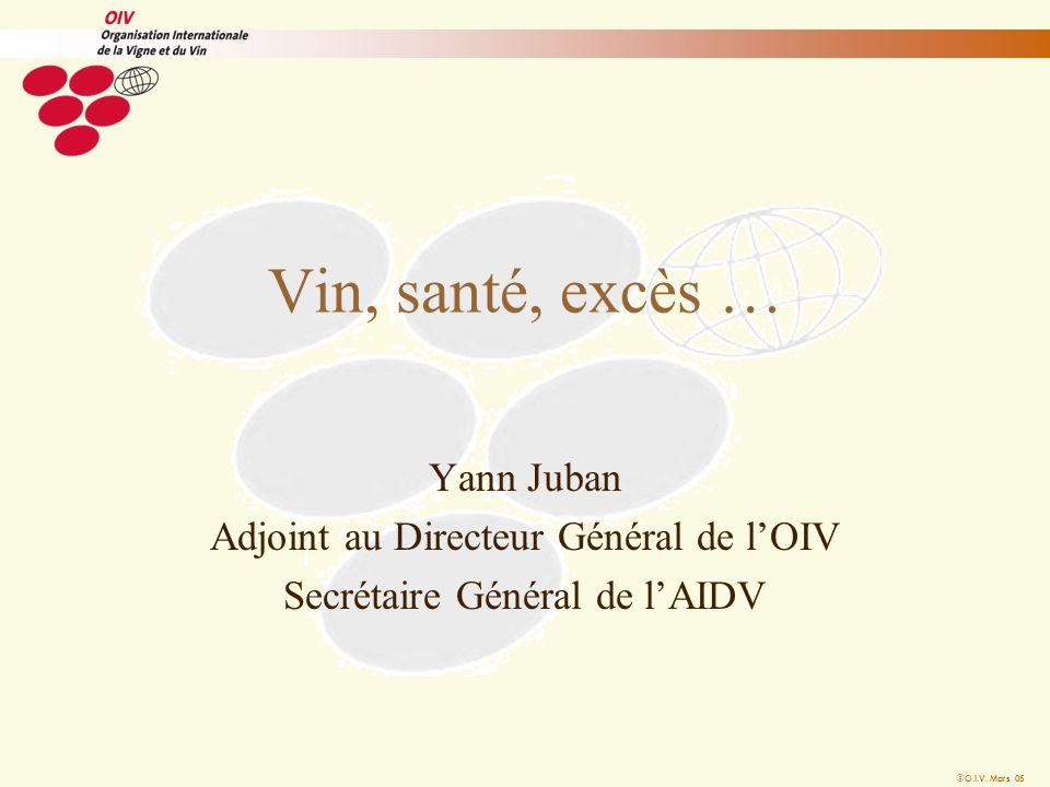 O.I.V. Mars 05 Vin, santé, excès … Yann Juban Adjoint au Directeur Général de lOIV Secrétaire Général de lAIDV