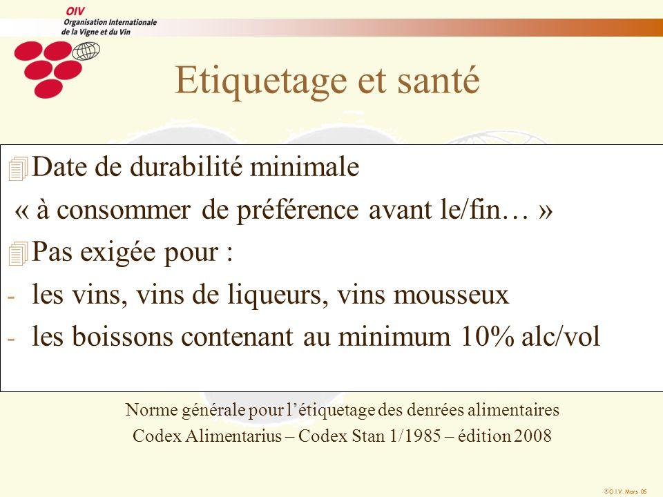 O.I.V. Mars 05 Etiquetage et santé 4 Date de durabilité minimale « à consommer de préférence avant le/fin… » 4 Pas exigée pour : - les vins, vins de l