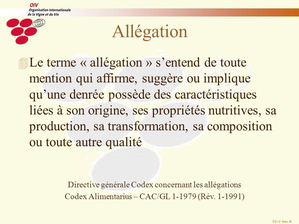O.I.V. Mars 05 Allégation 4 Le terme « allégation » sentend de toute mention qui affirme, suggère ou implique quune denrée possède des caractéristique