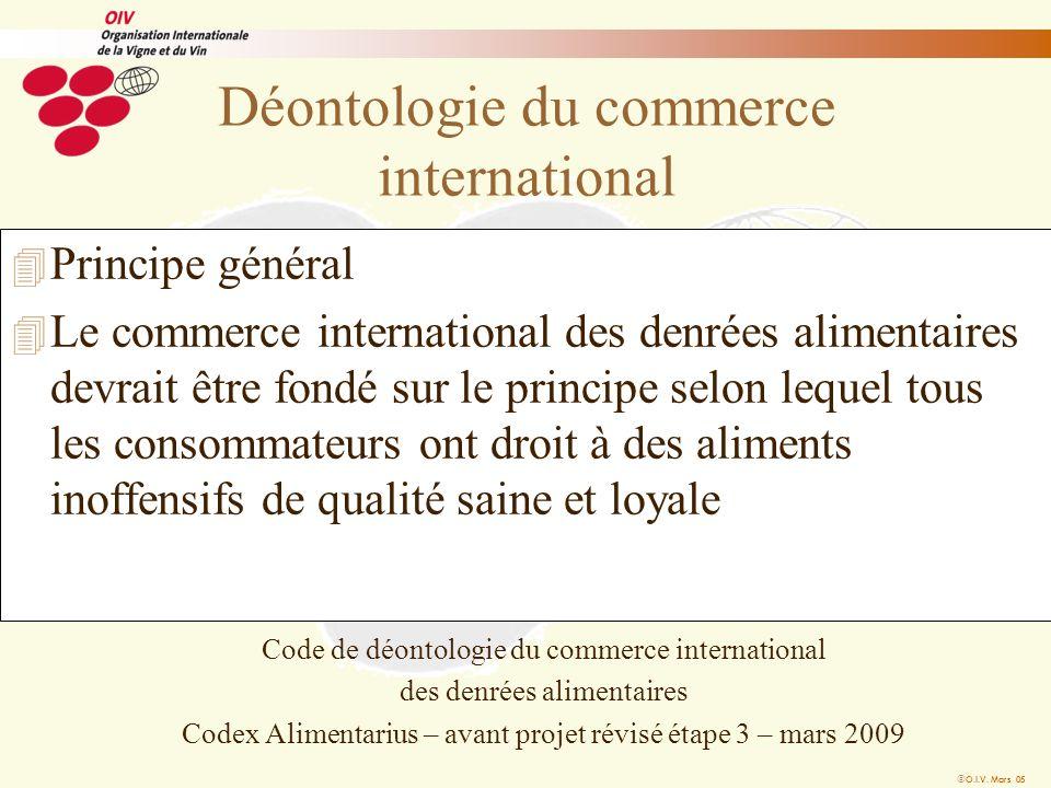 O.I.V. Mars 05 Déontologie du commerce international 4 Principe général 4 Le commerce international des denrées alimentaires devrait être fondé sur le