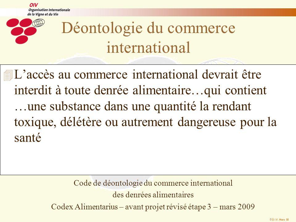 O.I.V. Mars 05 Déontologie du commerce international 4 Laccès au commerce international devrait être interdit à toute denrée alimentaire…qui contient