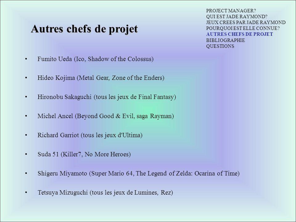 Autres chefs de projet Fumito Ueda (Ico, Shadow of the Colossus) Hideo Kojima (Metal Gear, Zone of the Enders) Hironobu Sakaguchi (tous les jeux de Final Fantasy) Michel Ancel (Beyond Good & Evil, saga Rayman) Richard Garriot (tous les jeux d Ultima) Suda 51 (Killer7, No More Heroes) Shigeru Miyamoto (Super Mario 64, The Legend of Zelda: Ocarina of Time) Tetsuya Mizuguchi (tous les jeux de Lumines, Rez) PROJECT MANAGER.
