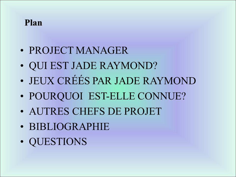 Plan PROJECT MANAGER QUI EST JADE RAYMOND? JEUX CRÉÉS PAR JADE RAYMOND POURQUOI EST-ELLE CONNUE? AUTRES CHEFS DE PROJET BIBLIOGRAPHIE QUESTIONS