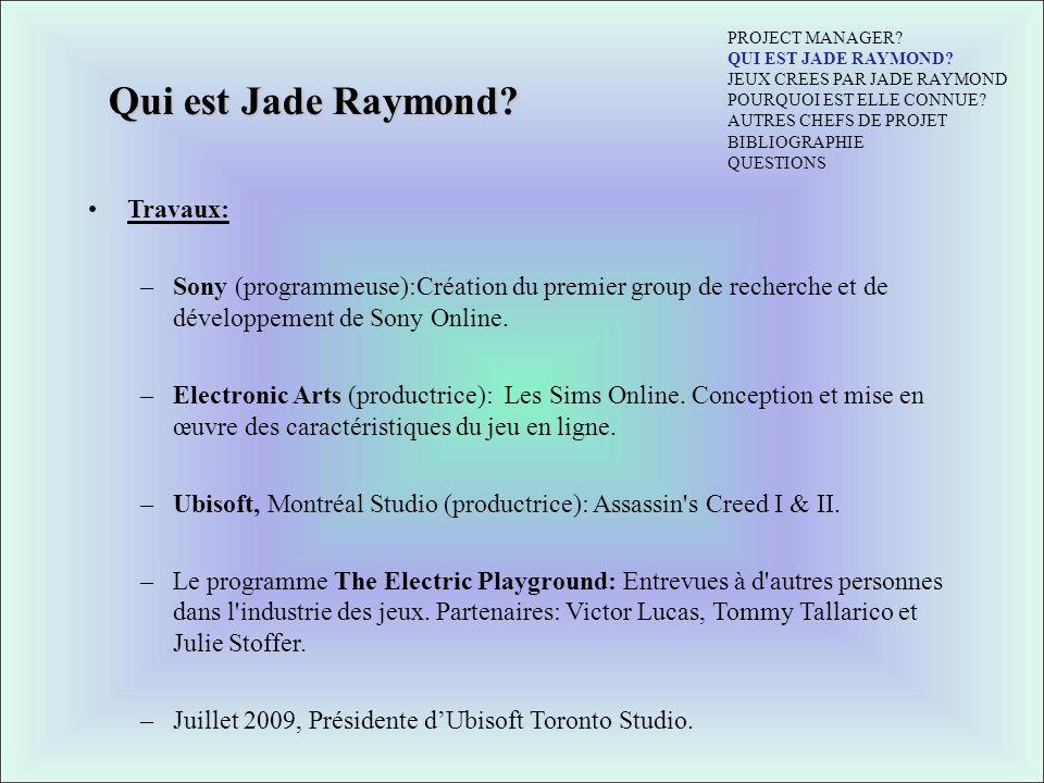 Qui est Jade Raymond? Travaux: –Sony (programmeuse):Création du premier group de recherche et de développement de Sony Online. –Electronic Arts (produ