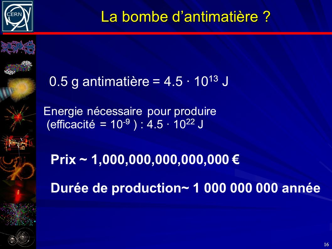 La bombe dantimatière ? 16 0.5 g antimatière = 4.5 · 10 13 J Energie nécessaire pour produire (efficacité = 10 -9 ) : 4.5 · 10 22 J Prix ~ 1,000,000,0