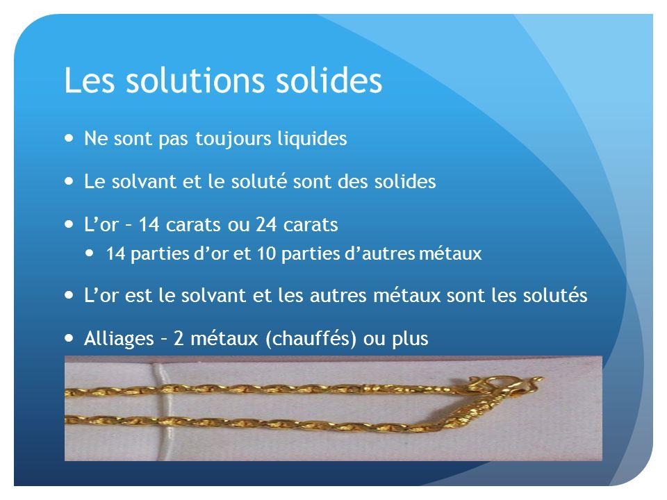Les solutions solides Ne sont pas toujours liquides Le solvant et le soluté sont des solides Lor – 14 carats ou 24 carats 14 parties dor et 10 parties