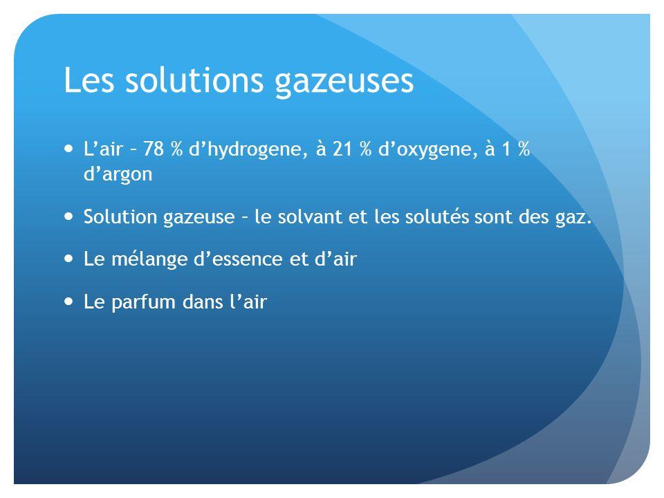 Les solutions gazeuses Lair – 78 % dhydrogene, à 21 % doxygene, à 1 % dargon Solution gazeuse – le solvant et les solutés sont des gaz. Le mélange des