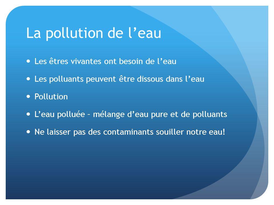 La pollution de leau Les êtres vivantes ont besoin de leau Les polluants peuvent être dissous dans leau Pollution Leau polluée – mélange deau pure et