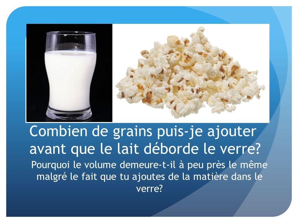 Combien de grains puis-je ajouter avant que le lait déborde le verre? Pourquoi le volume demeure-t-il à peu près le même malgré le fait que tu ajoutes