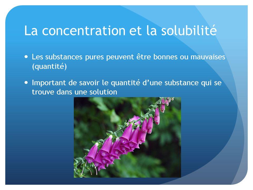 La concentration et la solubilité Les substances pures peuvent être bonnes ou mauvaises (quantité) Important de savoir le quantité dune substance qui