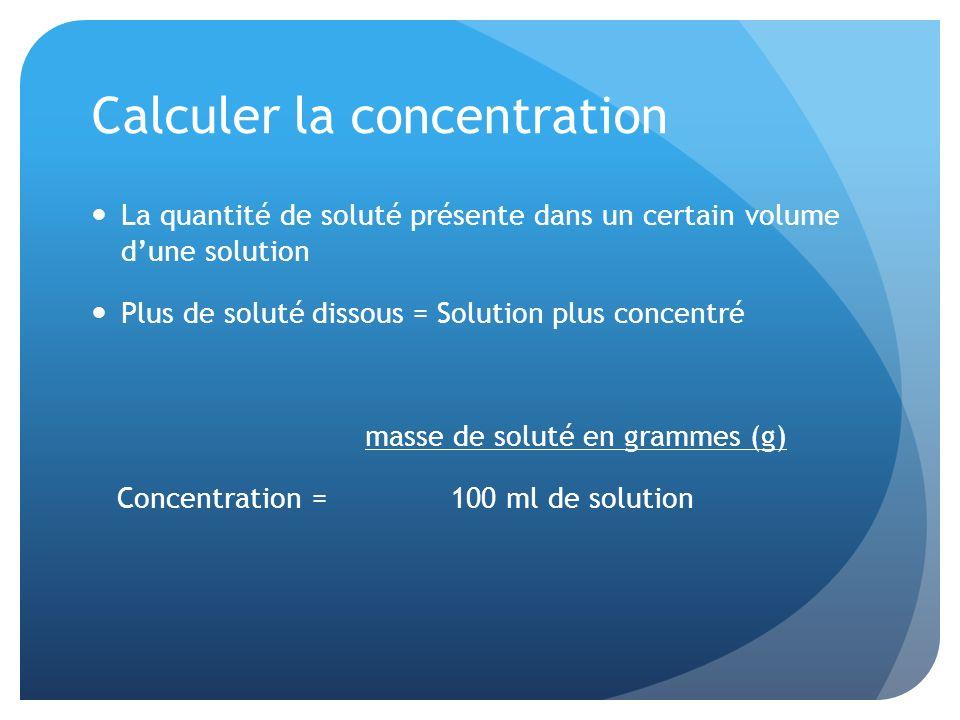 Calculer la concentration La quantité de soluté présente dans un certain volume dune solution Plus de soluté dissous = Solution plus concentré masse d