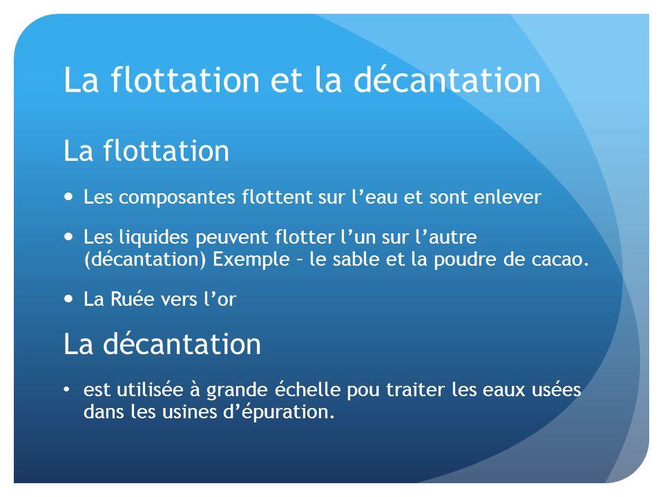 La flottation et la décantation La flottation Les composantes flottent sur leau et sont enlever Les liquides peuvent flotter lun sur lautre (décantati