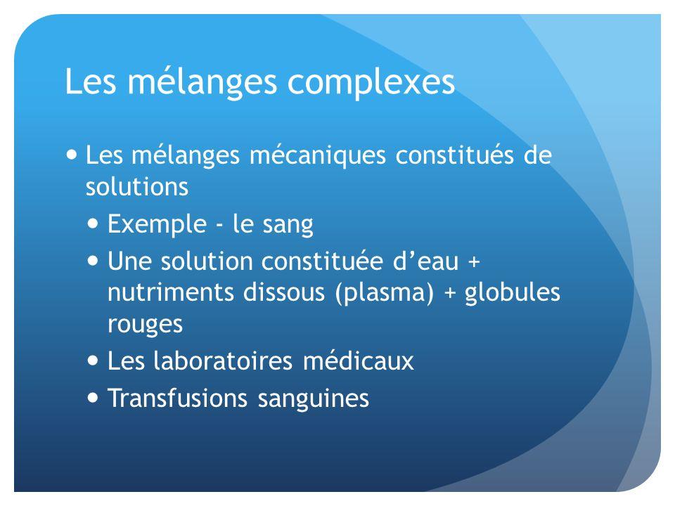 Les mélanges complexes Les mélanges mécaniques constitués de solutions Exemple - le sang Une solution constituée deau + nutriments dissous (plasma) +