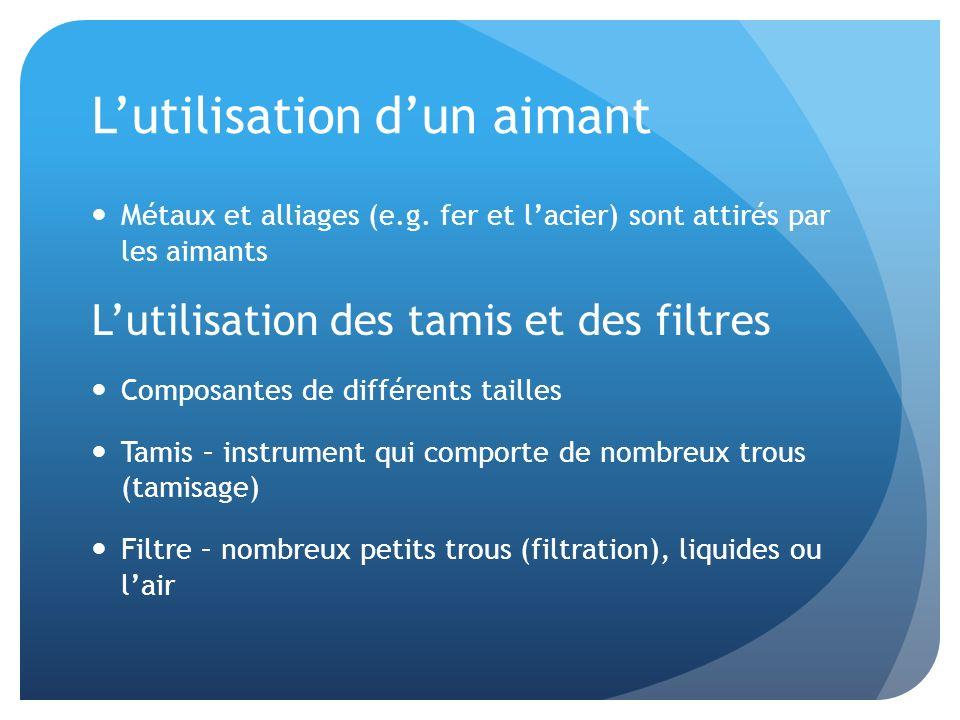 Lutilisation dun aimant Métaux et alliages (e.g. fer et lacier) sont attirés par les aimants Lutilisation des tamis et des filtres Composantes de diff