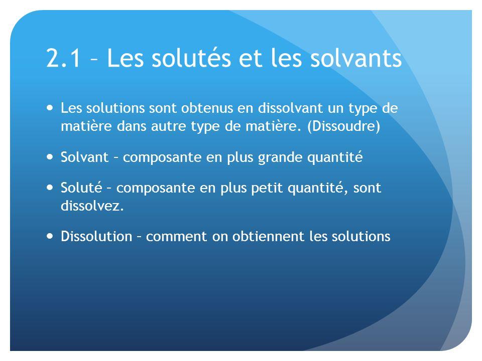 2.1 – Les solutés et les solvants Les solutions sont obtenus en dissolvant un type de matière dans autre type de matière. (Dissoudre) Solvant – compos