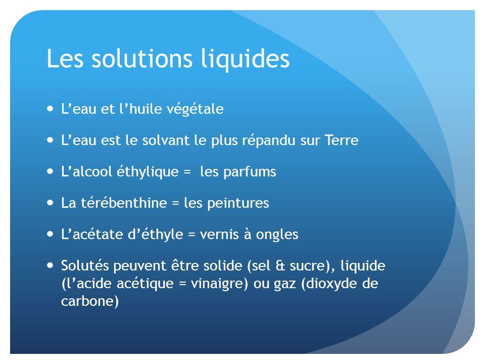 Les solutions liquides Leau et lhuile végétale Leau est le solvant le plus répandu sur Terre Lalcool éthylique = les parfums La térébenthine = les pei