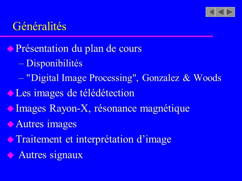 Généralités u Présentation du plan de cours –Disponibilités – Digital Image Processing , Gonzalez & Woods u Les images de télédétection u Images Rayon-X, résonance magnétique u Autres images u Traitement et interprétation dimage u Autres signaux