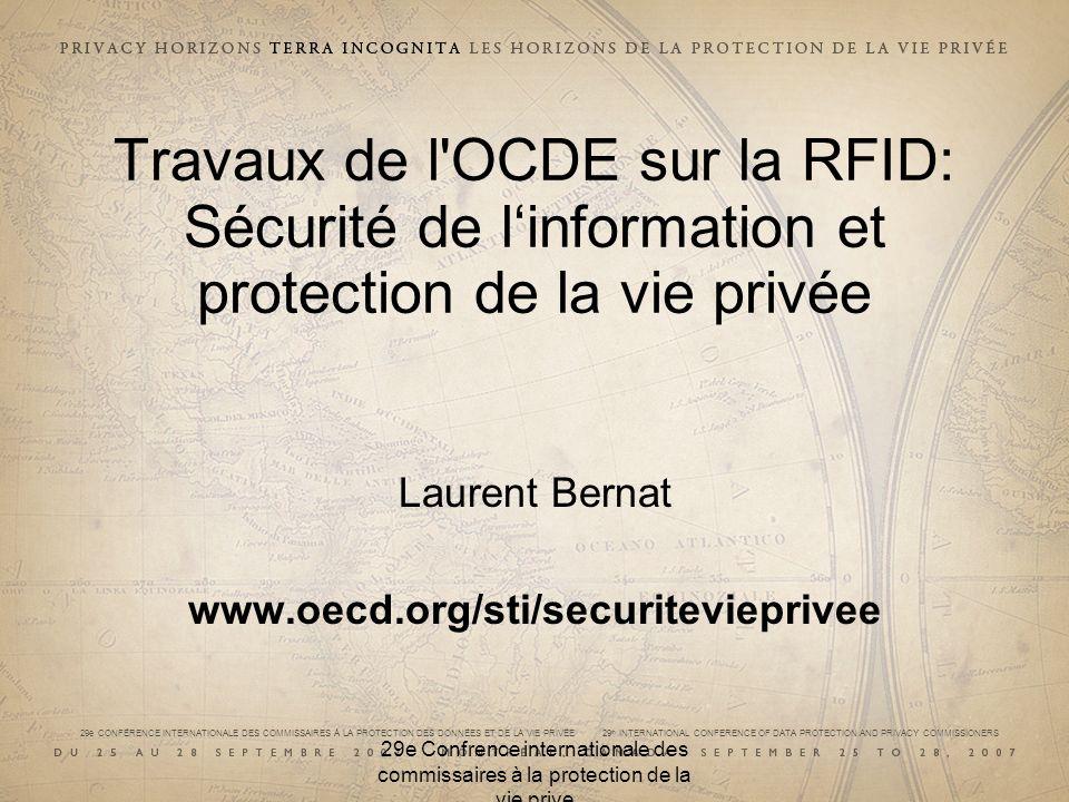 29e CONFÉRENCE INTERNATIONALE DES COMMISSAIRES À LA PROTECTION DES DONNÉES ET DE LA VIE PRIVÉE 29 th INTERNATIONAL CONFERENCE OF DATA PROTECTION AND PRIVACY COMMISSIONERS Contexte RFID : première étape des travaux de l OCDE sur les environnements à base de capteurs Travail en cours: discussion du projet de rapport la semaine prochaine à Ottawa.* Réunion Ministérielle sur le Futur de L Economie Internet (Juin 2008, Seoul, Corée) Périmètre des travaux –Aspects économiques de la RFID –Sécurité de l Information et Protection de la Vie Privée Cadres de référence –Lignes directrices de l OCDE de 1980 sur la protection de la vie privée et les flux transfrontières de données de caractère personnel –Lignes directrices de l OCDE de 2002 sur la sécurité des systèmes d information et des réseaux : vers une culture de la sécurité 29e Confrence internationale des commissaires à la protection de la vie prive * Les travaux de l OCDE sont en cours et les vues exprimées dans cette presentation sont celles de l intervenant