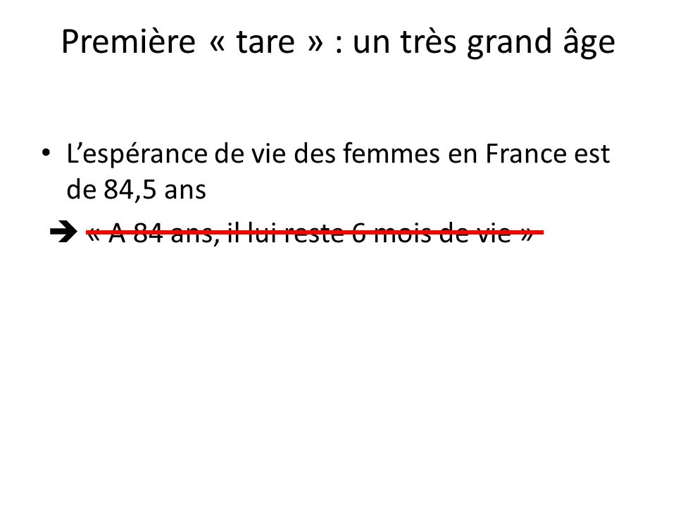 Première « tare » : un très grand âge Lespérance de vie des femmes en France est de 84,5 ans « A 84 ans, il lui reste 6 mois de vie »