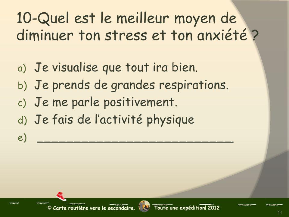 10-Quel est le meilleur moyen de diminuer ton stress et ton anxiété ? a) Je visualise que tout ira bien. b) Je prends de grandes respirations. c) Je m