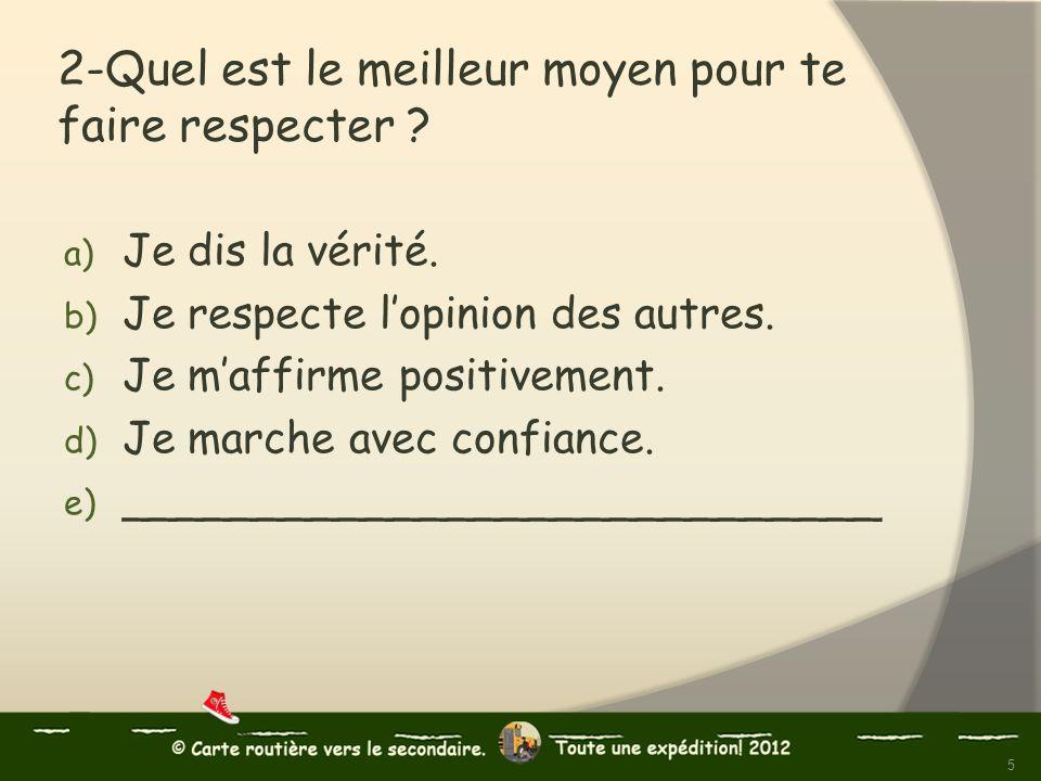 2-Quel est le meilleur moyen pour te faire respecter ? a) Je dis la vérité. b) Je respecte lopinion des autres. c) Je maffirme positivement. d) Je mar