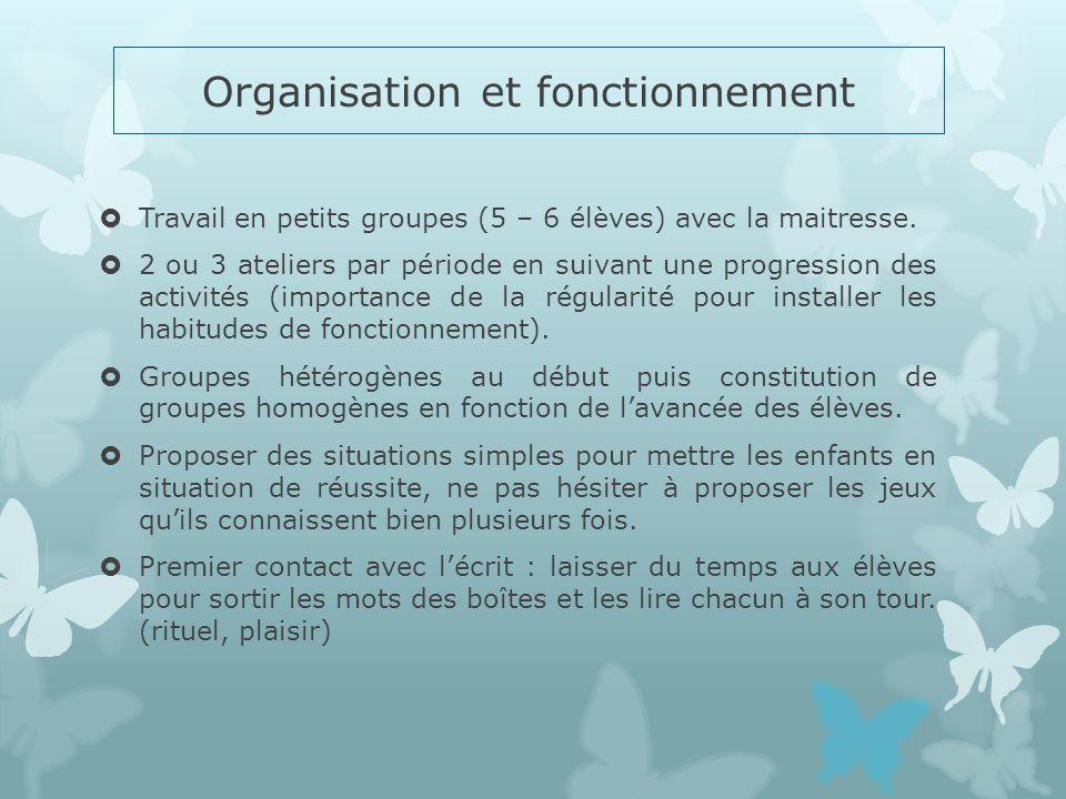 Organisation et fonctionnement Travail en petits groupes (5 – 6 élèves) avec la maitresse. 2 ou 3 ateliers par période en suivant une progression des