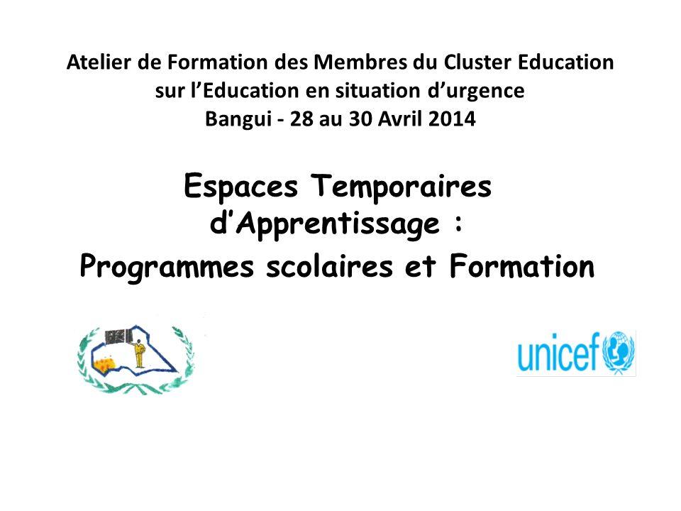 Atelier de Formation des Membres du Cluster Education sur lEducation en situation durgence Bangui - 28 au 30 Avril 2014 Espaces Temporaires dApprentissage : Programmes scolaires et Formation