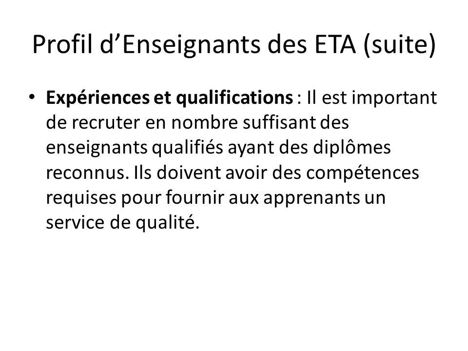 Profil dEnseignants des ETA (suite) Expériences et qualifications : Il est important de recruter en nombre suffisant des enseignants qualifiés ayant des diplômes reconnus.