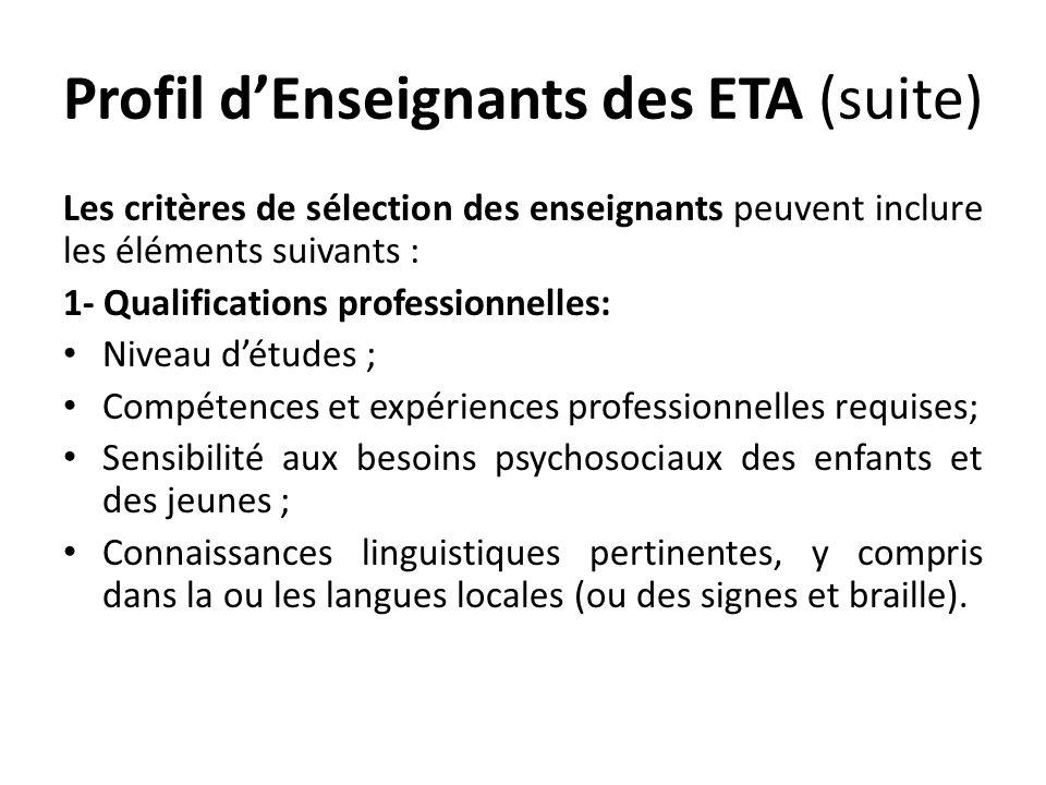 Profil dEnseignants des ETA (suite) Les critères de sélection des enseignants peuvent inclure les éléments suivants : 1- Qualifications professionnelles: Niveau détudes ; Compétences et expériences professionnelles requises; Sensibilité aux besoins psychosociaux des enfants et des jeunes ; Connaissances linguistiques pertinentes, y compris dans la ou les langues locales (ou des signes et braille).