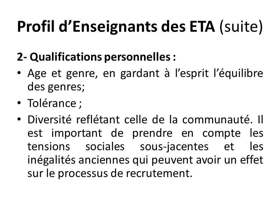 Profil dEnseignants des ETA (suite) 2- Qualifications personnelles : Age et genre, en gardant à lesprit léquilibre des genres; Tolérance ; Diversité reflétant celle de la communauté.
