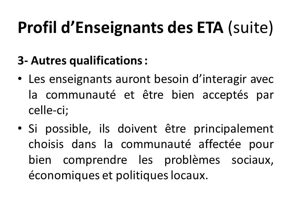 Profil dEnseignants des ETA (suite) 3- Autres qualifications : Les enseignants auront besoin dinteragir avec la communauté et être bien acceptés par celle-ci; Si possible, ils doivent être principalement choisis dans la communauté affectée pour bien comprendre les problèmes sociaux, économiques et politiques locaux.