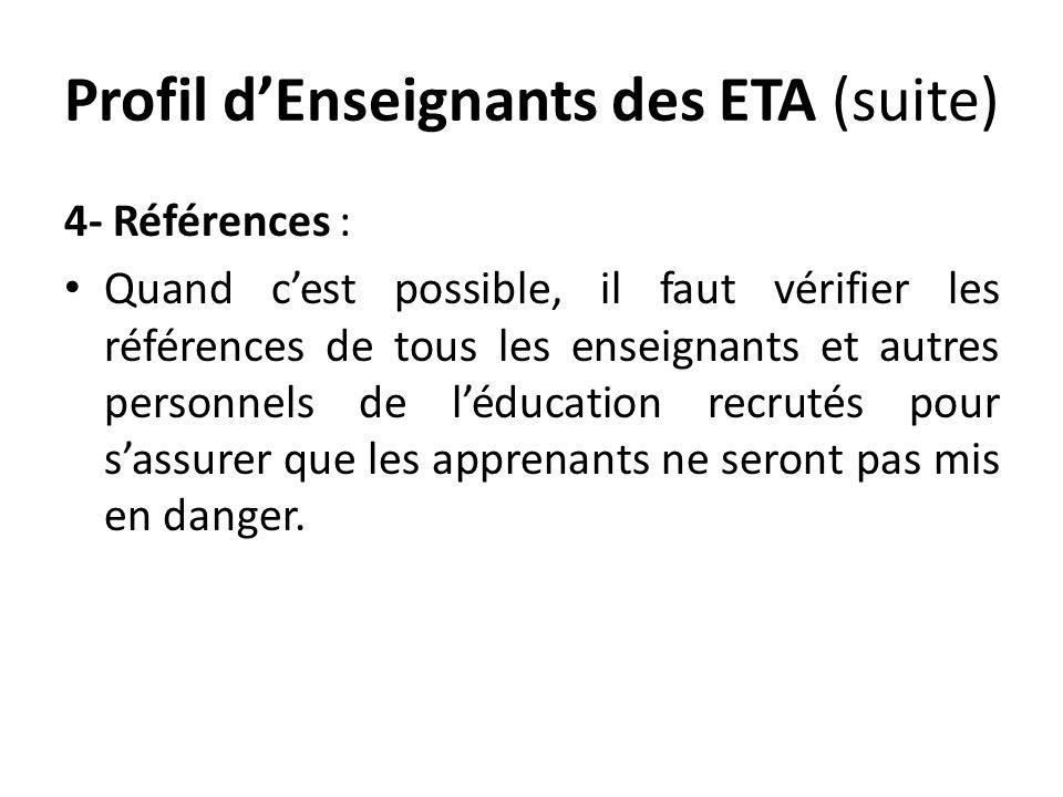 Profil dEnseignants des ETA (suite) 4- Références : Quand cest possible, il faut vérifier les références de tous les enseignants et autres personnels de léducation recrutés pour sassurer que les apprenants ne seront pas mis en danger.