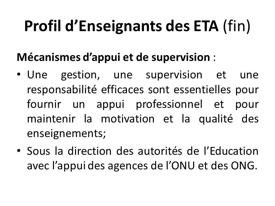 Profil dEnseignants des ETA (fin) Mécanismes dappui et de supervision : Une gestion, une supervision et une responsabilité efficaces sont essentielles pour fournir un appui professionnel et pour maintenir la motivation et la qualité des enseignements; Sous la direction des autorités de lEducation avec lappui des agences de lONU et des ONG.