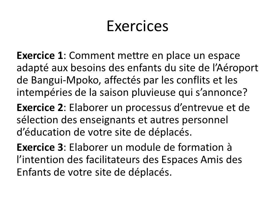 Exercices Exercice 1: Comment mettre en place un espace adapté aux besoins des enfants du site de lAéroport de Bangui-Mpoko, affectés par les conflits et les intempéries de la saison pluvieuse qui sannonce.