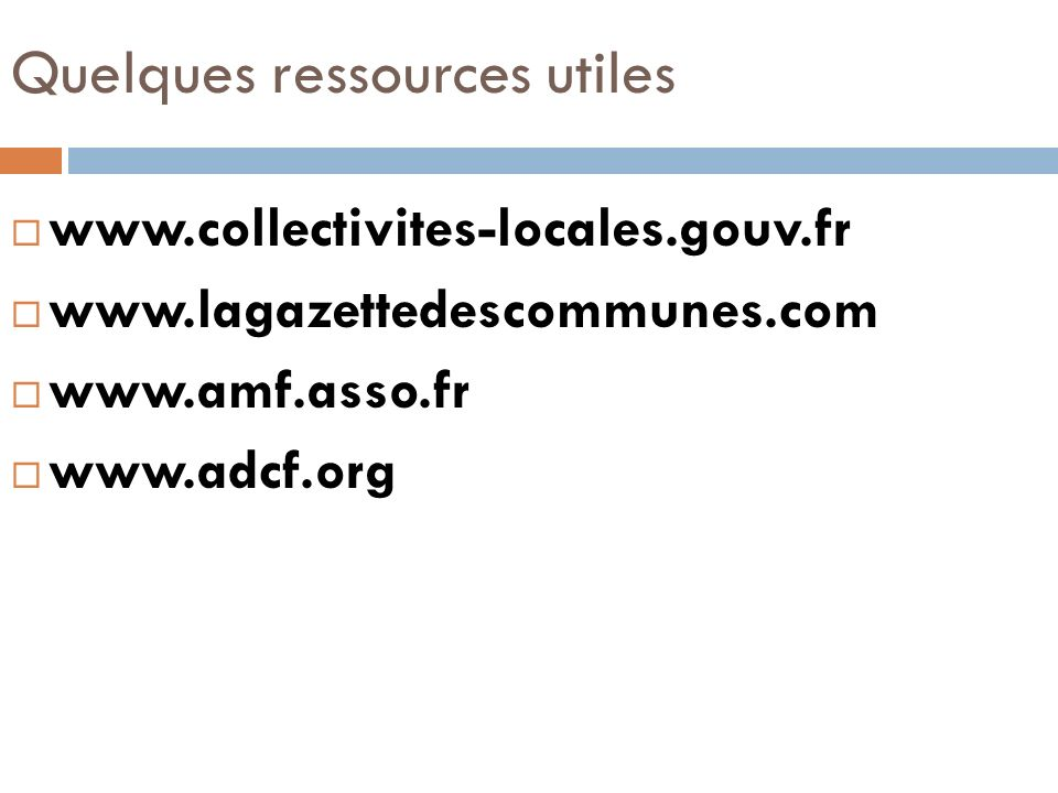 Quelques ressources utiles www.collectivites-locales.gouv.fr www.lagazettedescommunes.com www.amf.asso.fr www.adcf.org