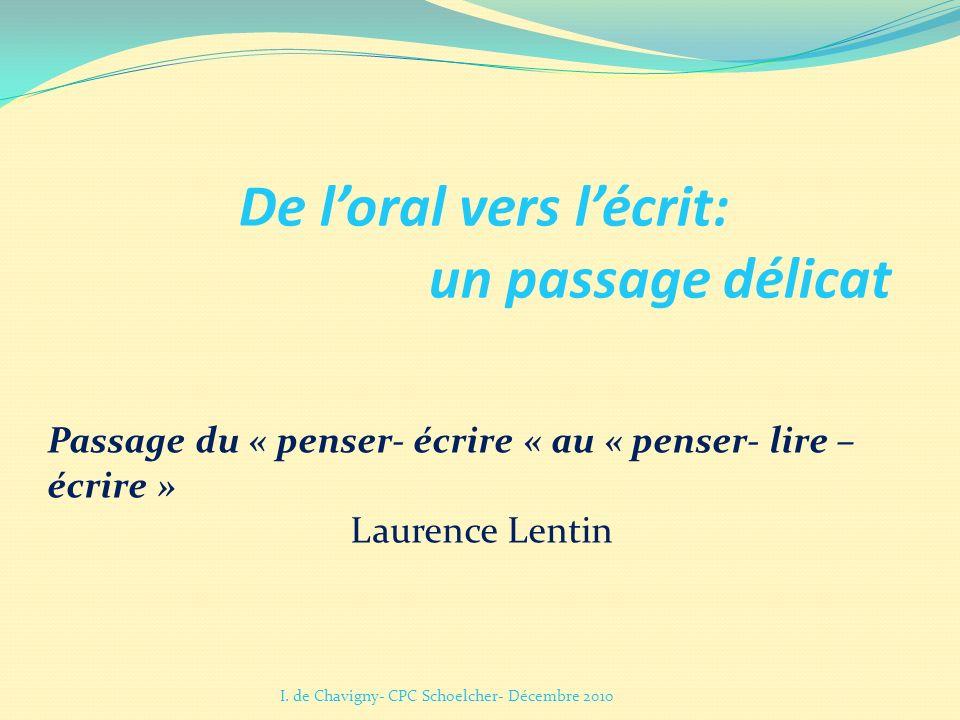 De loral vers lécrit: un passage délicat I. de Chavigny- CPC Schoelcher- Décembre 2010 Passage du « penser- écrire « au « penser- lire – écrire » Laur