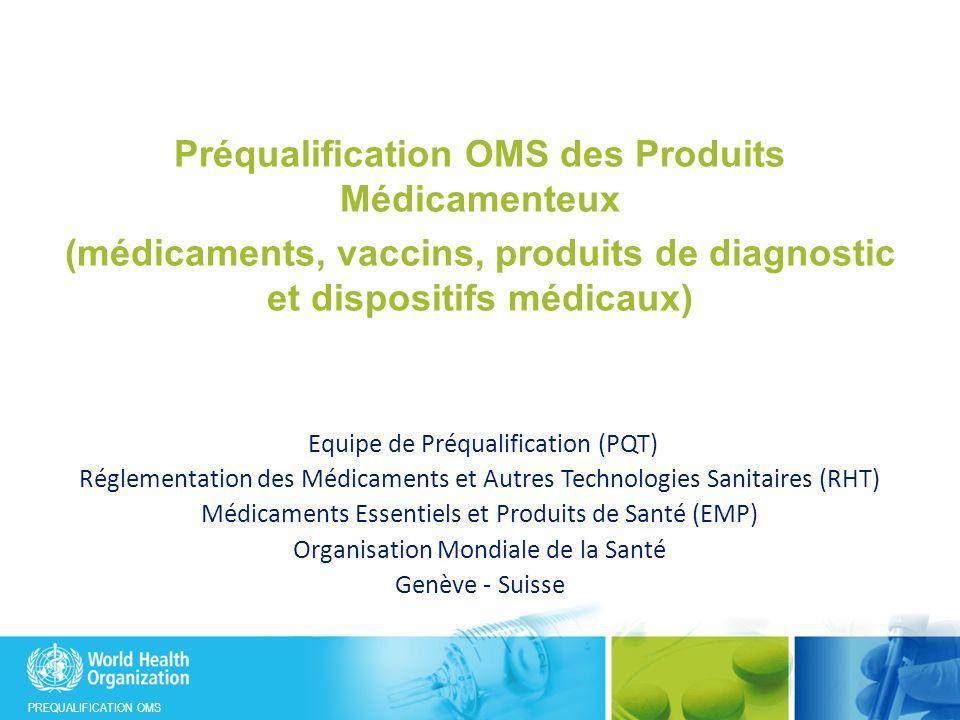 PREQUALIFICATION OMS Préqualification OMS des Produits Médicamenteux (médicaments, vaccins, produits de diagnostic et dispositifs médicaux) Equipe de