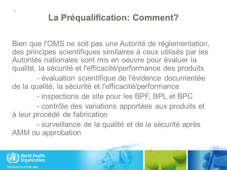 PREQUALIFICATION OMS La Préqualification: Comment? Bien que l'OMS ne soit pas une Autorité de réglementation, des principes scientifiques similaires à