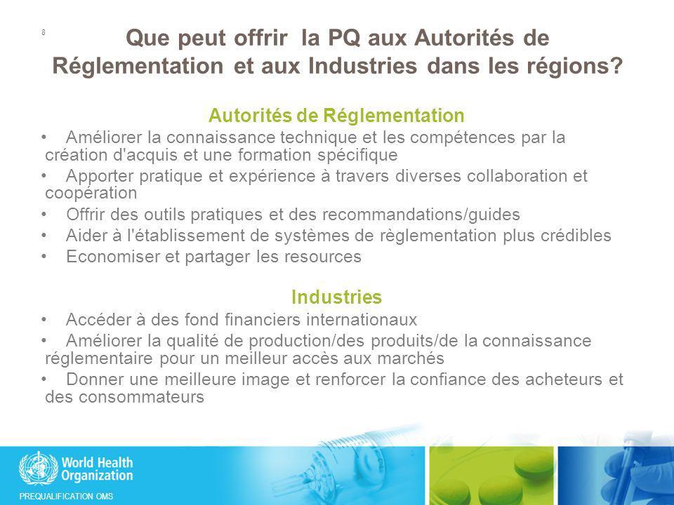 PREQUALIFICATION OMS Opportunités offertes par le nouveau programme intégré de PQ Une structure, un point d entrée – plus de clarté pour les partenaires et parties internes et externes Harmonisation et alignement entre les lignes de produits, enseignement à partir des meilleures pratiques Amélioration de l efficacité/performance et de la portée Meilleure coordination et efficacité du travail au sein de l OMS, avec les Autorités de réglementation nationales et régionales et autres partenaires Economies potentielles (coûts administratifs et autres) 9